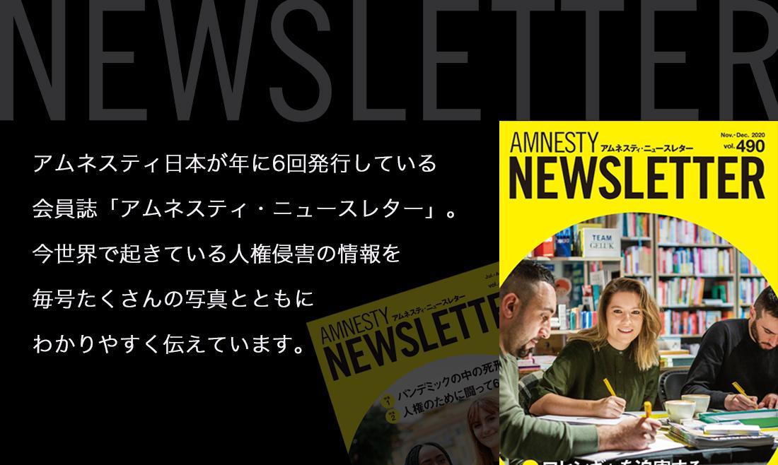 アムネスティ日本が年に6回発行している会員誌「アムネスティ・ニュースレター」。今世界で起きている人権侵害の情報を毎号たくさんの写真とともにわかりやすく伝えています。
