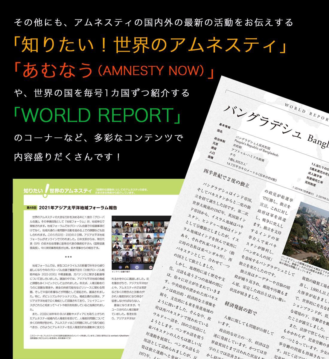 その他にも、アムネスティの国内外の最新の活動をお伝えする「知りたい!世界のアムネスティ」「あむなう(Amnesty now)」や、世界の国を毎号1カ国ずつ紹介する「World report」のコーナーなど、多彩なコンテンツで内容盛りだくさんです!
