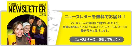 ニュースレターを無料でお届け!アムネスティの資料をご請求いただくと、会員に配布している「アムネスティ・ニュースレター」の最新号をお届けします。